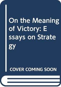 On the Meaning of Victory: Essays on Strategy