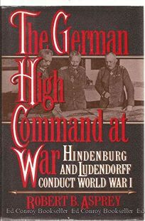 The German High Command at War: Hindenburg and Ludendorff Conduct World War I