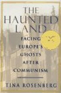The Haunted Land:: Facing Europes Ghosts After Communism