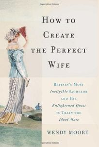 How to Create the Perfect Wife: Britain's Most Ineligible Bachelor and His Enlightened Quest to Train the Perfect Mate