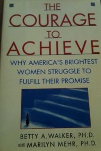 The Courage to Achieve: Why Americas Brightest Women Struggle to Fulfill Their Promise