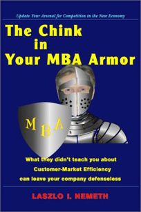 THE CHINK IN YOUR MBA ARMOR: What They Didnt Teach You About Customer-Market Efficiency Can Leave Your Company Defenseless