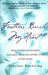 Feathers Brush My Heart: True Stories of Mothers Touching Their Daughters Lives After Death
