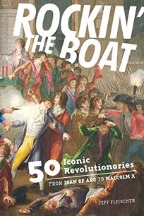 Rockin' the Boat: 50 Iconic Revolutionaries from Joan of Arc to Malcolm X