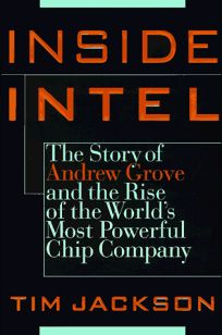 Inside Intel: Andrew Grove and the Rise of the Worlds Most Powerful Chip Company