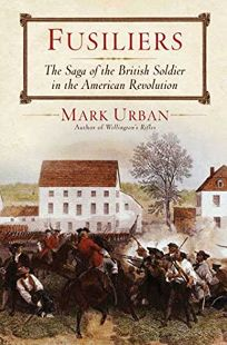 Fusiliers: The Saga of the British Soldier in the American Revolution