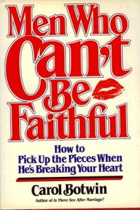 Men Who Cant Be Faithful: How to Pick Up the Pieces When Hes Breaking Your Heart