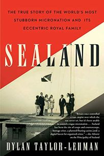 Sealand: The True Story of the World's Most Stubborn Micronation and Its Eccentric Royal Family