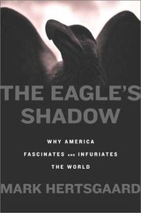 THE EAGLES SHADOW: Why America Fascinates and Infuriates the World