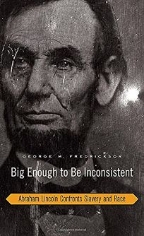 Big Enough to Be Inconsistent: Abraham Lincoln Confronts Slavery and Race