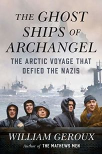 Nonfiction Book Review: The Ghost Ships of Archangel: The Arctic Voyage That Defied the Nazis by William Geroux. Viking, $28 (352p) ISBN 978-0-525-55746-3