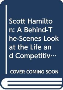 Scott Hamilton: A Behind-The-Scenes Look at the Life and Competitive Times of Americas Favorite Figure Skater: An Unauthorized Biogra
