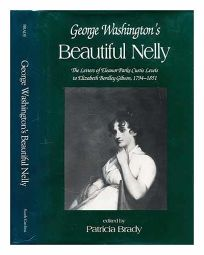 George Washingtons Beautiful Nelly: The Letters of Eleanor Parke Custis Lewis to Elizabeth Bordley Gibson