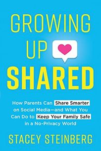 Growing Up Shared: How Parents Can Share Smarter on Social Media—and What You Can Do to Keep Your Family Safe in a No-Privacy World
