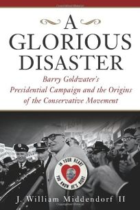 Glorious Disaster: Barry Goldwaters Presidential Campaign and the Origins of the Conservative Movement