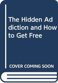 The Hidden Addiction: And How to Get Free