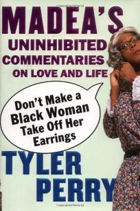 Dont Make a Black Woman Take Off Her Earrings: Madeas Uninhibited Commentaries on Love and Life