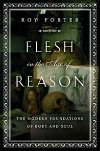 Flesh in the Age of Reason: The Modern Foundations of Body and Soul