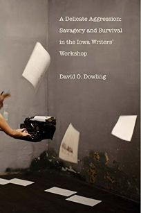 Nonfiction Book Review: A Delicate Aggression: Savagery and Survival in the Iowa Writers' Workshop by David O. Dowling. Yale Univ., $35 (440p) ISBN 978-0-300-21584-7