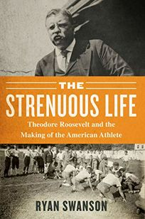 The Strenuous Life: Theodore Roosevelt and the Making of the American Athlete