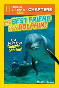 National Geographic Kids Chapters: My Best Friend Is a Dolphin!: And More True Dolphin Stories