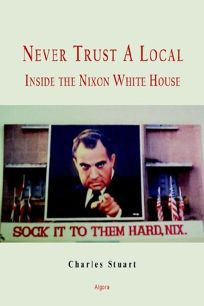 Never Trust a Local: Inside Nixons Campaign and the White House