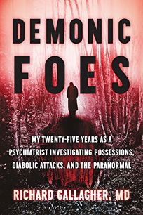 Demonic Foes: My Twenty-Five Years as a Psychiatrist Investigating Possessions