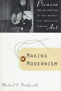 Making Modernism: Picasso and the Creation of the Market for Twentieth Century Art