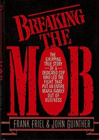 Breaking the Mob: The Gripping True Story of a Dedicated Cop Who Led the Successful Fight That Put an Entire Mafia Family Out of Busines