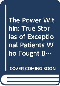 The Power Within: True Stories of Exceptional Patients Who Fought Back with Hope