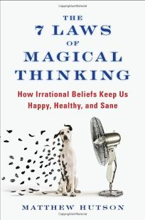 The 7 Laws of Magical Thinking: How Irrational Beliefs Keep Us Happy