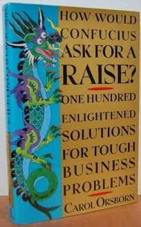 How Would Confucius Ask for a Raise?: 100 Enlightened Solutions for Tough Business Problems