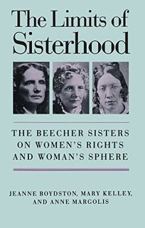 The Limits of Sisterhood: The Beecher Sisters on Womens Rights and Womans Sphere