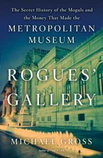 Rogues Gallery: The Secret History of the Moguls and the Money That Made the Metropolitan Museum