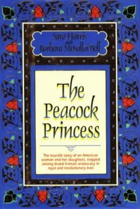 The Peacock Princess: The Saga of an American Woman Held Captive by a Brutal Royal Family in Revolutionary Iran
