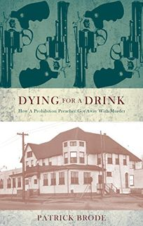 Dying for a Drink: How a Prohibition Preacher Got Away with Murder