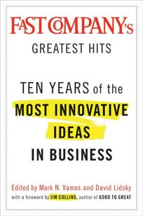 Fast Companys Greatest Hits: Ten Years of the Most Innovative Ideas in Business