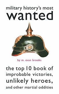 Military Historys Most Wantedtm: The Top 10 Book of Improbable Victories