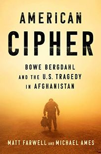Nonfiction Book Review: American Cipher: Bowe Bergdahl and the U.S. Tragedy in Afghanistan by Matt Farwell and Michael Ames. Penguin Press, $28 (400p) ISBN 978-0-7352-2104-8