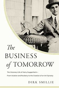 The Business of Tomorrow: The Visionary Life of Harry Guggenheim from Aviation and Rocketry to the Creation of an Art Dynasty