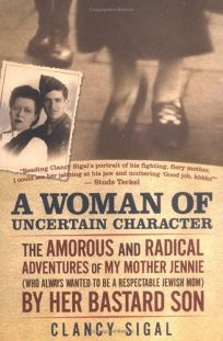 A Woman of Uncertain Character: The Amorous and Radical Adventures of My Mother Jennie Who Always Wanted to Be a Respectable Jewish Mom by Her Bastard Son