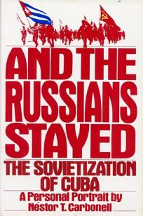 And the Russians Stayed: The Sovietization of Cuba: A Personal Portrait