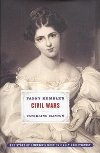 Fanny Kembles Civil Wars: The Story of Americas Most Unlikely Abolitionist
