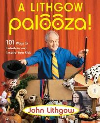 A LITHGOW PALOOZA! 101 Ways to Entertain and Inspire Your Kids
