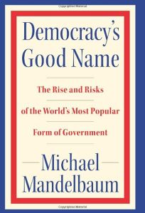 Democracys Good Name: The Rise and Risks of the Worlds Most Popular Form of Government