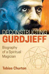 Deconstructing Gurdjieff: Biography of a Spiritual Magician