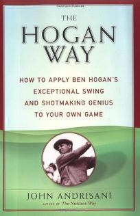 The Hogan Way: How to Apply Ben Hogans Exceptional Swing and Shotmaking Genius to Your Own Game