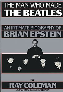 The Man Who Made the Beatles: An Intimate Biography of Brian Epstein