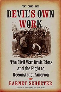 The Devil's Own Work: The Civil War Draft Riots and the Fight to Reconstruct America