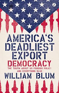 America's Deadliest Export: Democracy—The Truth About U.S. Foreign Policy and Everything Else